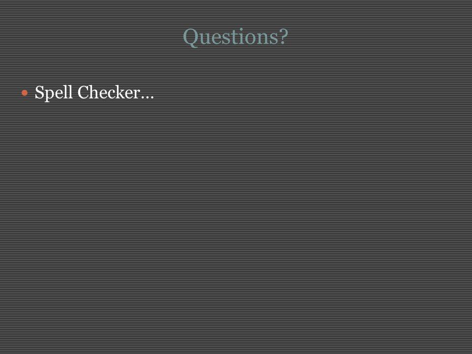 Questions? Spell Checker…