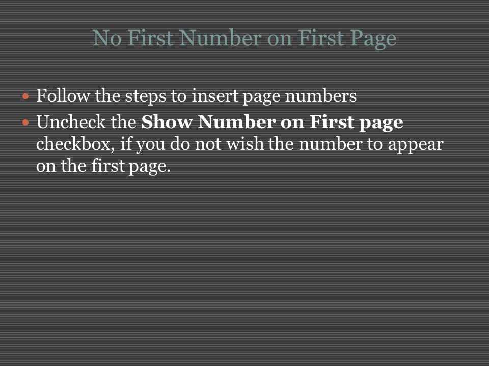 No First Number on First Page Follow the steps to insert page numbers Uncheck the Show Number on First page checkbox, if you do not wish the number to