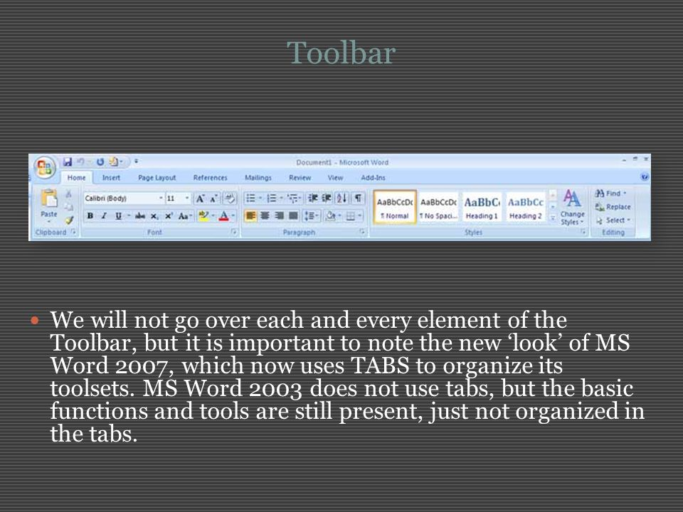 Toolbar We will not go over each and every element of the Toolbar, but it is important to note the new 'look' of MS Word 2007, which now uses TABS to