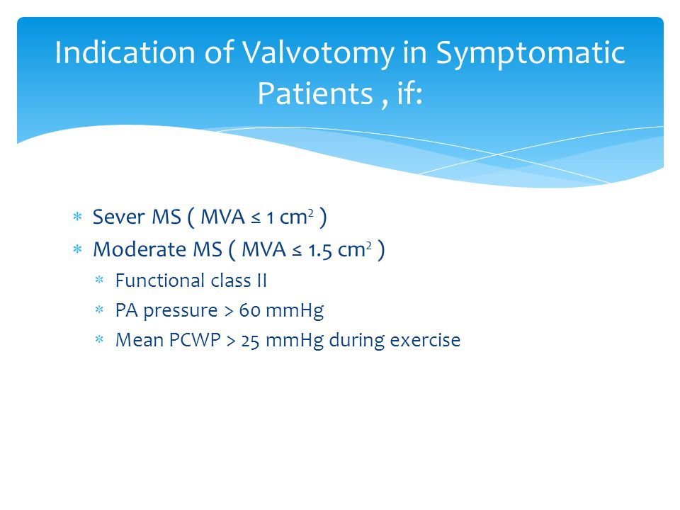  Sever MS ( MVA ≤ 1 cm 2 )  Moderate MS ( MVA ≤ 1.5 cm 2 )  Functional class II  PA pressure > 60 mmHg  Mean PCWP > 25 mmHg during exercise Indication of Valvotomy in Symptomatic Patients, if: