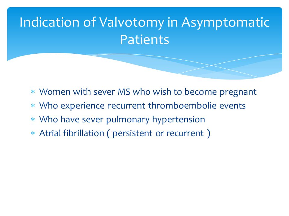  Women with sever MS who wish to become pregnant  Who experience recurrent thromboembolie events  Who have sever pulmonary hypertension  Atrial fibrillation ( persistent or recurrent ) Indication of Valvotomy in Asymptomatic Patients