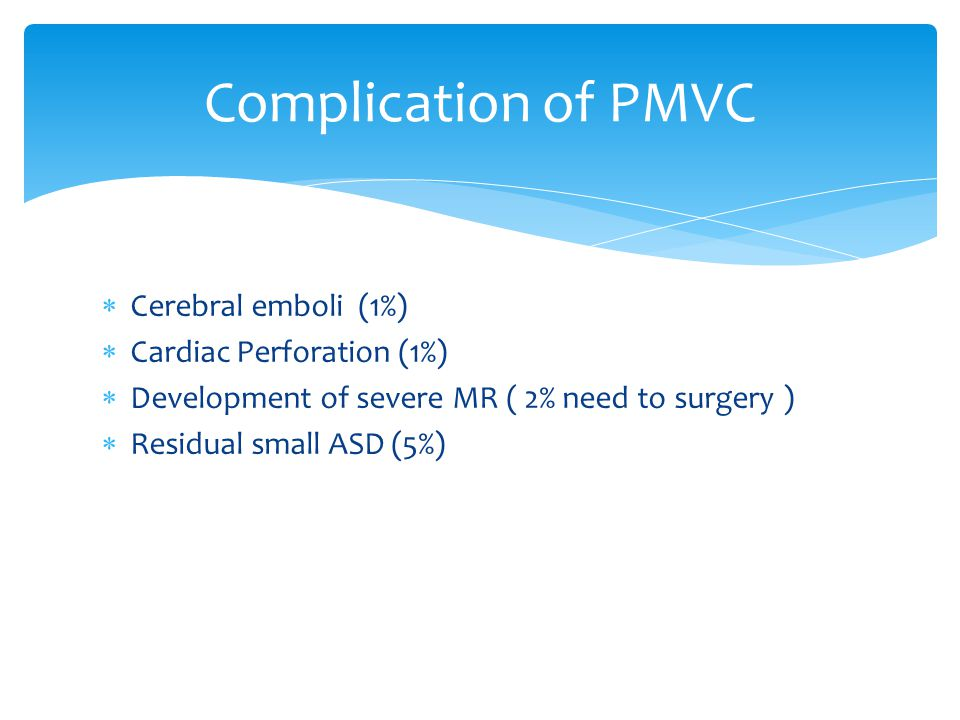  Cerebral emboli (1%)  Cardiac Perforation (1%)  Development of severe MR ( 2% need to surgery )  Residual small ASD (5%) Complication of PMVC