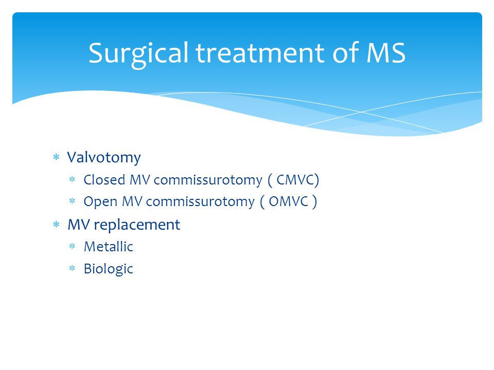  Valvotomy  Closed MV commissurotomy ( CMVC)  Open MV commissurotomy ( OMVC )  MV replacement  Metallic  Biologic Surgical treatment of MS