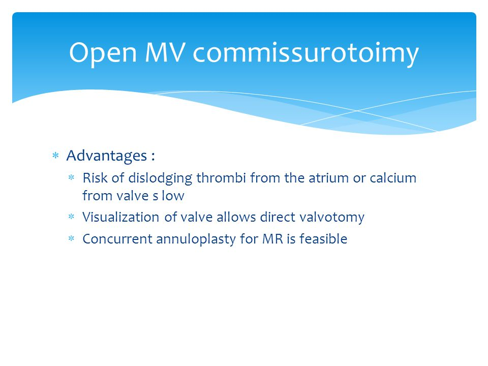  Advantages :  Risk of dislodging thrombi from the atrium or calcium from valve s low  Visualization of valve allows direct valvotomy  Concurrent annuloplasty for MR is feasible Open MV commissurotoimy