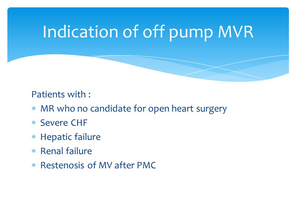Patients with :  MR who no candidate for open heart surgery  Severe CHF  Hepatic failure  Renal failure  Restenosis of MV after PMC Indication of off pump MVR