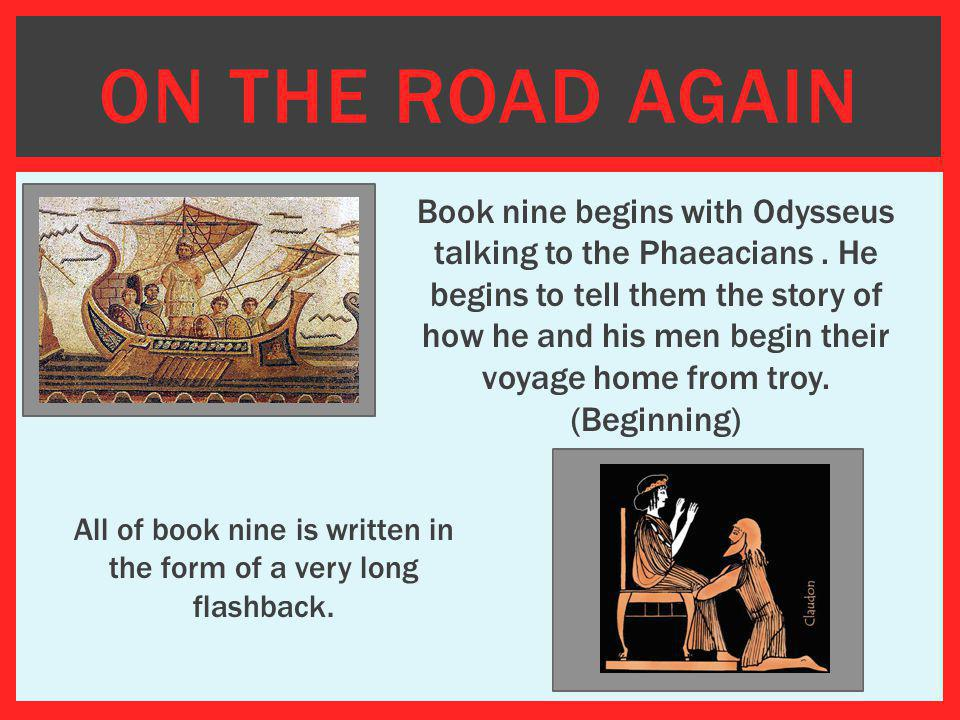 ON THE ROAD AGAIN Book nine begins with Odysseus talking to the Phaeacians. He begins to tell them the story of how he and his men begin their voyage