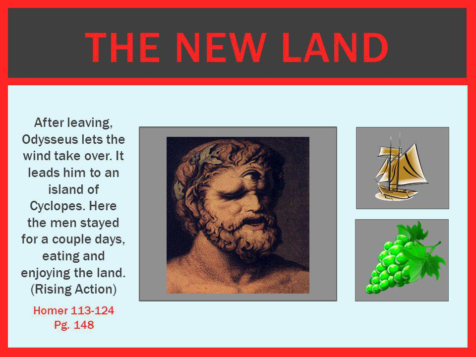 THE NEW LAND After leaving, Odysseus lets the wind take over. It leads him to an island of Cyclopes. Here the men stayed for a couple days, eating and