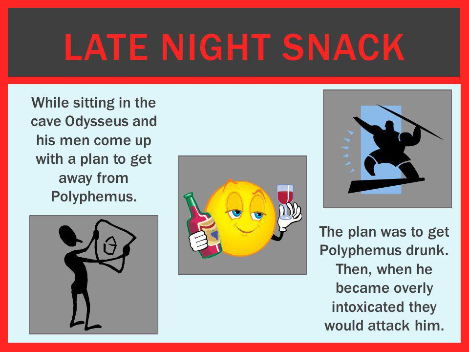 LATE NIGHT SNACK While sitting in the cave Odysseus and his men come up with a plan to get away from Polyphemus. The plan was to get Polyphemus drunk.