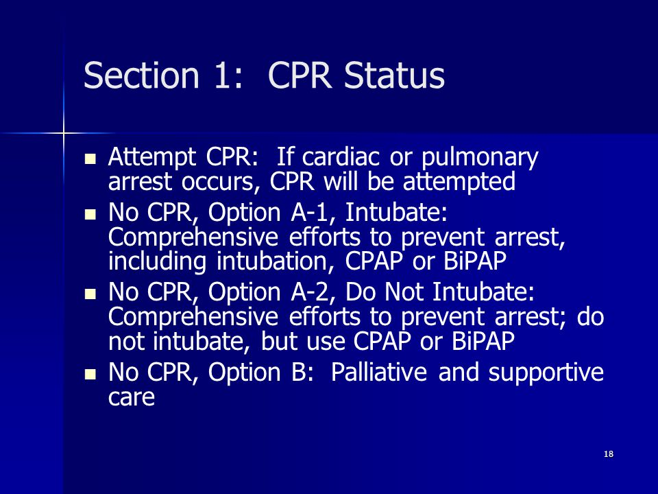 Section 1: CPR Status Attempt CPR: If cardiac or pulmonary arrest occurs, CPR will be attempted No CPR, Option A-1, Intubate: Comprehensive efforts to prevent arrest, including intubation, CPAP or BiPAP No CPR, Option A-2, Do Not Intubate: Comprehensive efforts to prevent arrest; do not intubate, but use CPAP or BiPAP No CPR, Option B: Palliative and supportive care 18