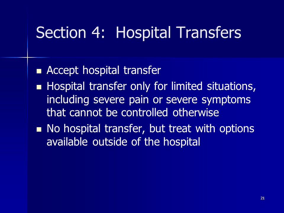 Section 4: Hospital Transfers Accept hospital transfer Hospital transfer only for limited situations, including severe pain or severe symptoms that cannot be controlled otherwise No hospital transfer, but treat with options available outside of the hospital 21