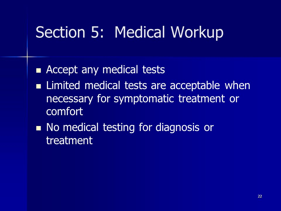 Section 5: Medical Workup Accept any medical tests Limited medical tests are acceptable when necessary for symptomatic treatment or comfort No medical testing for diagnosis or treatment 22