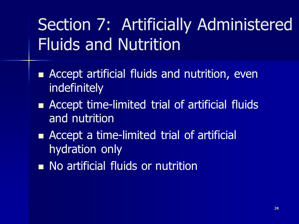 Section 7: Artificially Administered Fluids and Nutrition Accept artificial fluids and nutrition, even indefinitely Accept time-limited trial of artificial fluids and nutrition Accept a time-limited trial of artificial hydration only No artificial fluids or nutrition 24