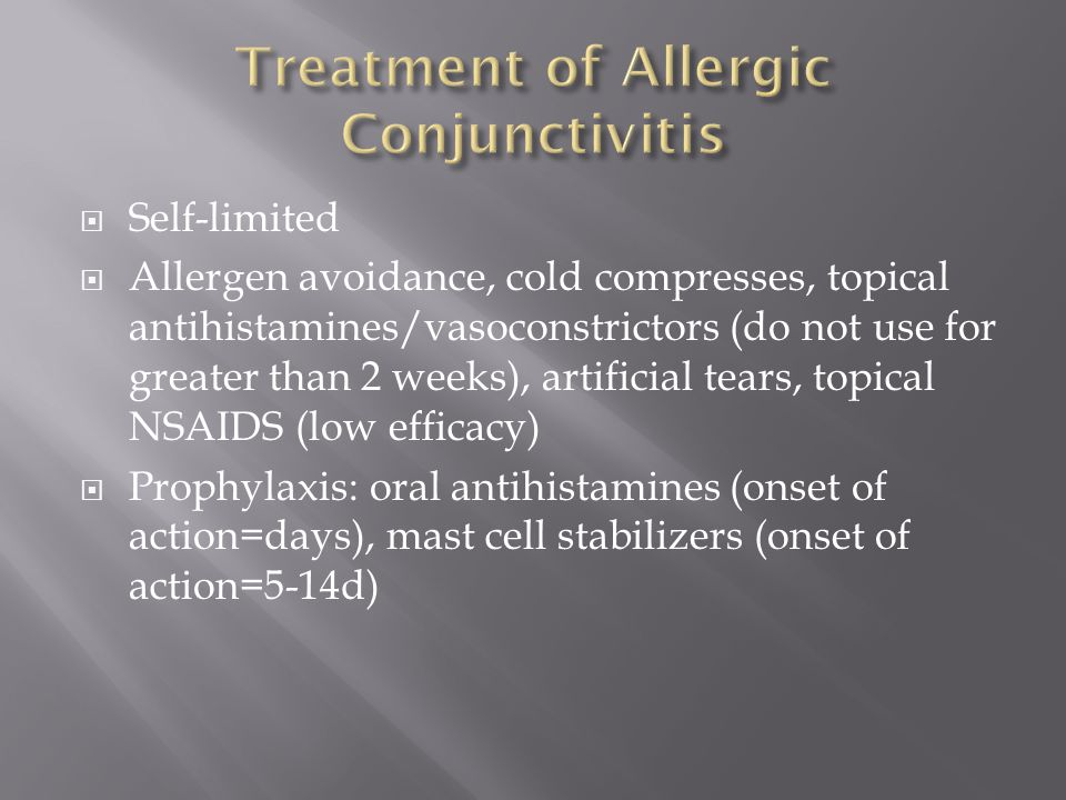  Self-limited  Allergen avoidance, cold compresses, topical antihistamines/vasoconstrictors (do not use for greater than 2 weeks), artificial tears,