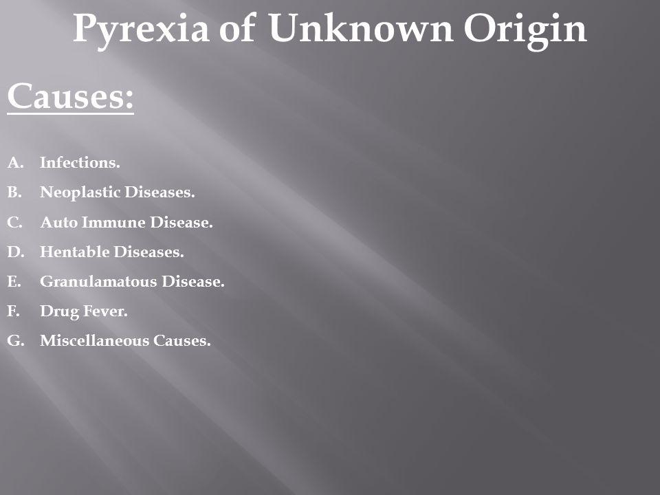 Pyrexia of Unknown Origin Causes: A.Infections. B.Neoplastic Diseases. C.Auto Immune Disease. D.Hentable Diseases. E.Granulamatous Disease. F.Drug Fev