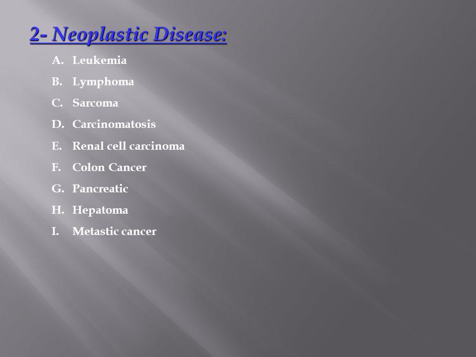 2- Neoplastic Disease: 2- Neoplastic Disease: A.Leukemia B.Lymphoma C.Sarcoma D.Carcinomatosis E.Renal cell carcinoma F.Colon Cancer G.Pancreatic H.He
