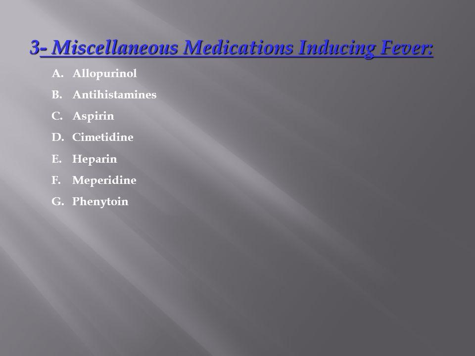 3- Miscellaneous Medications Inducing Fever: 3- Miscellaneous Medications Inducing Fever: A.Allopurinol B.Antihistamines C.Aspirin D.Cimetidine E.Hepa