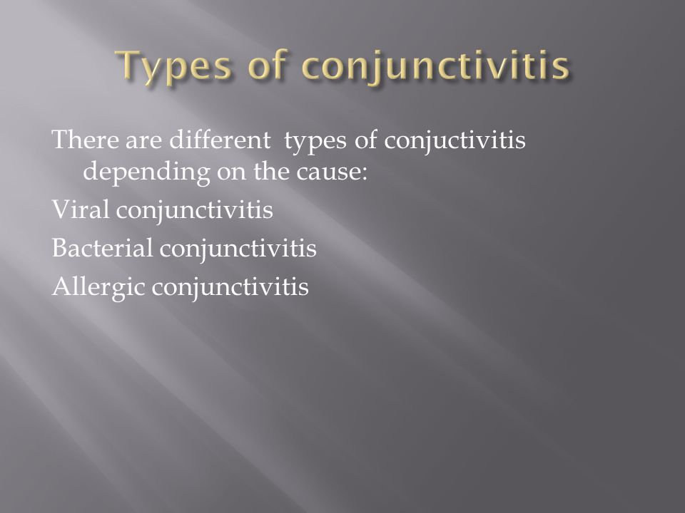 There are different types of conjuctivitis depending on the cause: Viral conjunctivitis Bacterial conjunctivitis Allergic conjunctivitis
