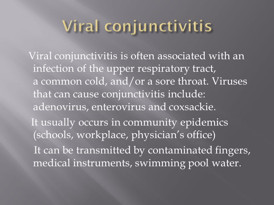 Viral conjunctivitis is often associated with an infection of the upper respiratory tract, a common cold, and/or a sore throat. Viruses that can cause