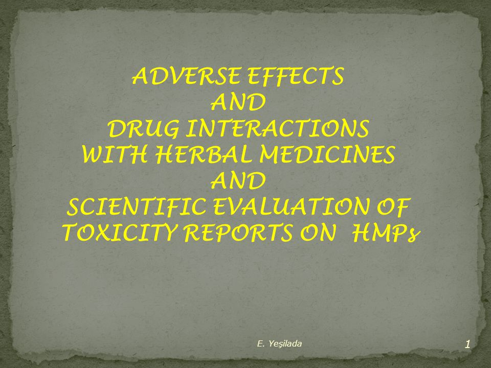 E. Yeşilada 1 ADVERSE EFFECTS AND DRUG INTERACTIONS WITH HERBAL MEDICINES AND SCIENTIFIC EVALUATION OF TOXICITY REPORTS ON HMPs