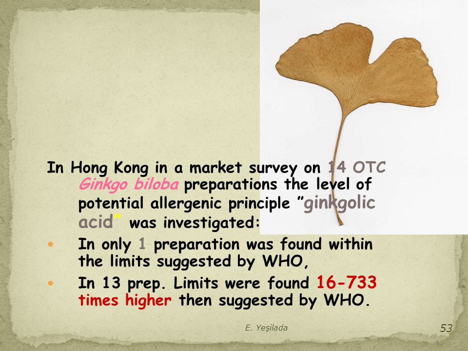 """In Hong Kong in a market survey on 14 OTC Ginkgo biloba preparations the level of potential allergenic principle """" ginkgolic acid"""" was investigated: I"""