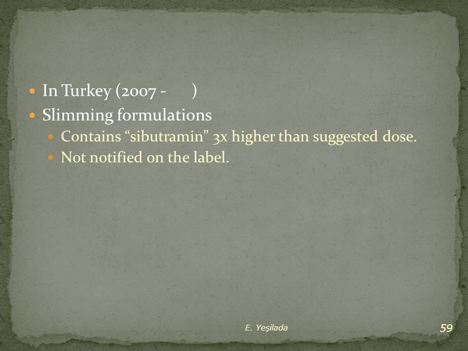 """In Turkey (2007 - ) Slimming formulations Contains """"sibutramin"""" 3x higher than suggested dose. Not notified on the label. 59 E. Yeşilada"""