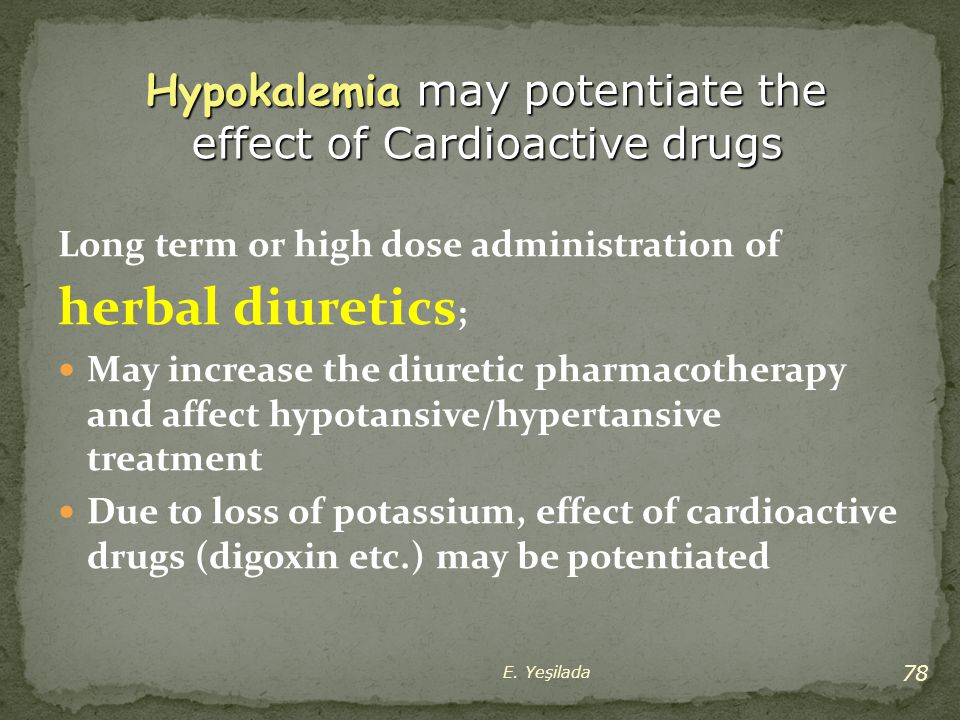 Long term or high dose administration of herbal diuretics ; May increase the diuretic pharmacotherapy and affect hypotansive/hypertansive treatment Du