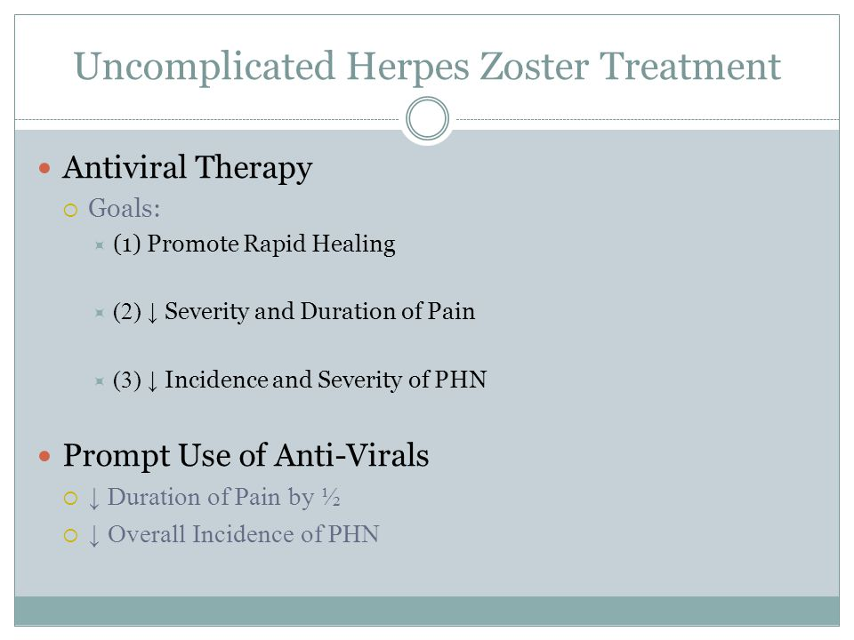 Uncomplicated Herpes Zoster Treatment Antiviral Therapy  Goals:  (1) Promote Rapid Healing  (2) ↓ Severity and Duration of Pain  (3) ↓ Incidence and Severity of PHN Prompt Use of Anti-Virals  ↓ Duration of Pain by ½  ↓ Overall Incidence of PHN
