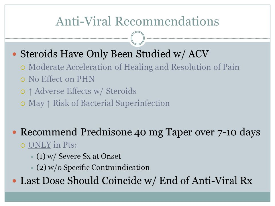 Anti-Viral Recommendations Steroids Have Only Been Studied w/ ACV  Moderate Acceleration of Healing and Resolution of Pain  No Effect on PHN  ↑ Adv