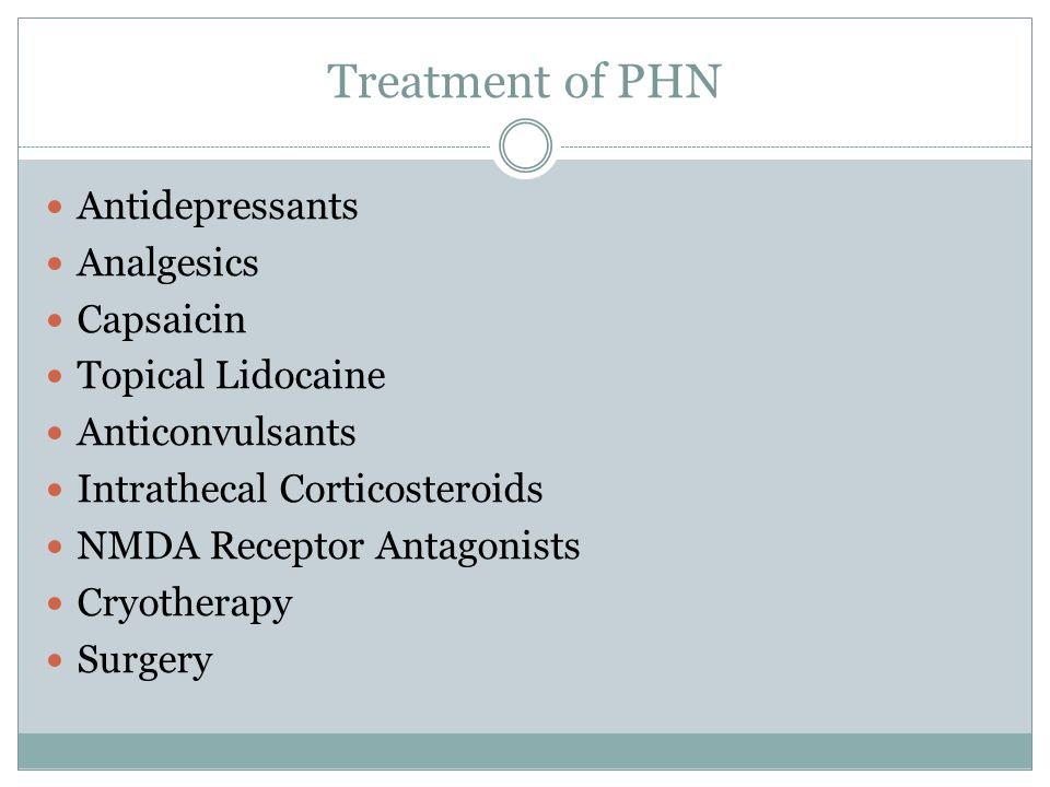 Treatment of PHN Antidepressants Analgesics Capsaicin Topical Lidocaine Anticonvulsants Intrathecal Corticosteroids NMDA Receptor Antagonists Cryotherapy Surgery