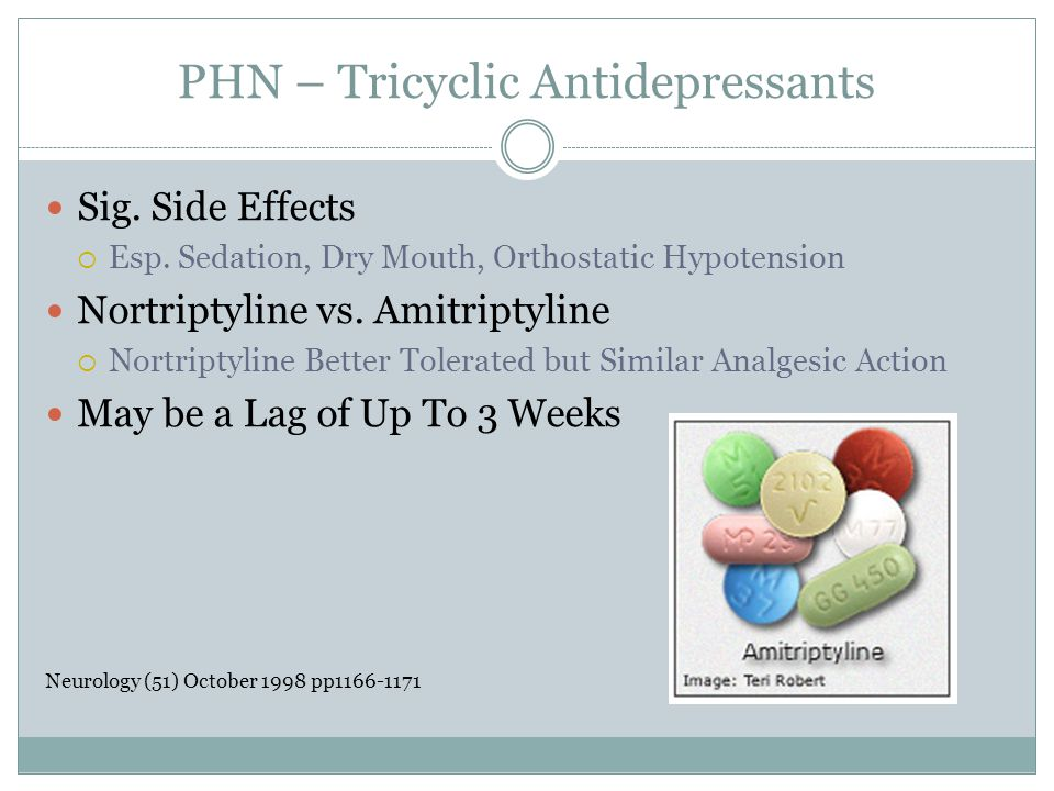 PHN – Tricyclic Antidepressants Sig. Side Effects  Esp. Sedation, Dry Mouth, Orthostatic Hypotension Nortriptyline vs. Amitriptyline  Nortriptyline