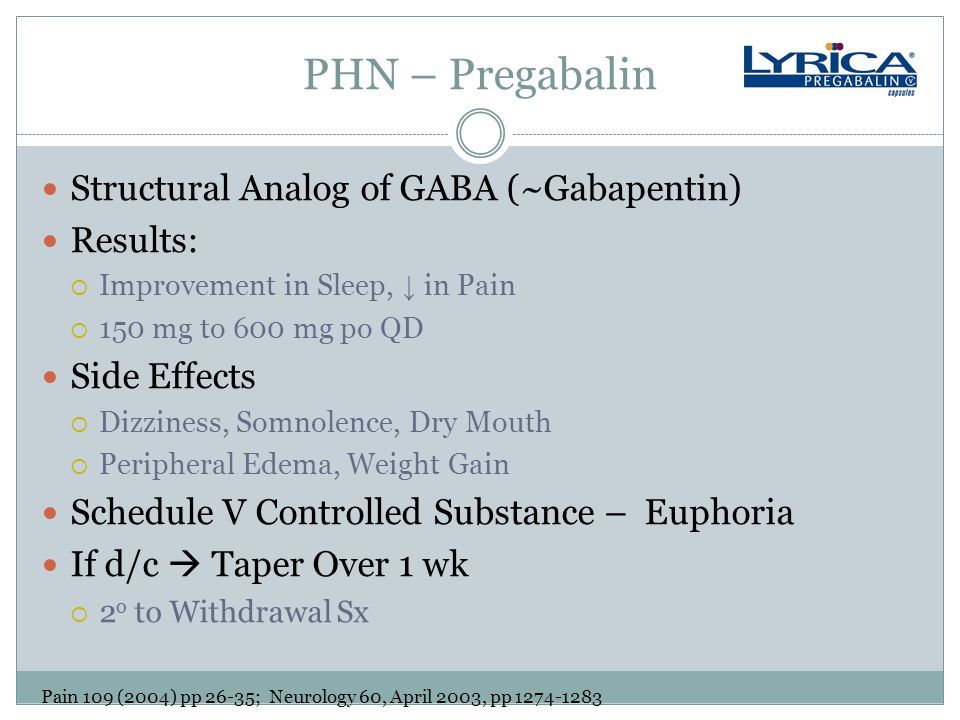 PHN – Pregabalin Structural Analog of GABA (~Gabapentin) Results:  Improvement in Sleep, ↓ in Pain  150 mg to 600 mg po QD Side Effects  Dizziness, Somnolence, Dry Mouth  Peripheral Edema, Weight Gain Schedule V Controlled Substance – Euphoria If d/c  Taper Over 1 wk  2 o to Withdrawal Sx Pain 109 (2004) pp 26-35; Neurology 60, April 2003, pp 1274-1283