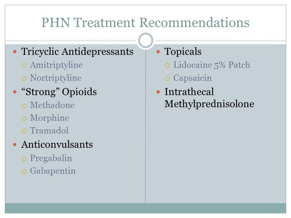 PHN Treatment Recommendations Tricyclic Antidepressants  Amitriptyline  Nortriptyline Strong Opioids  Methadone  Morphine  Tramadol Anticonvulsants  Pregabalin  Gabapentin Topicals  Lidocaine 5% Patch  Capsaicin Intrathecal Methylprednisolone