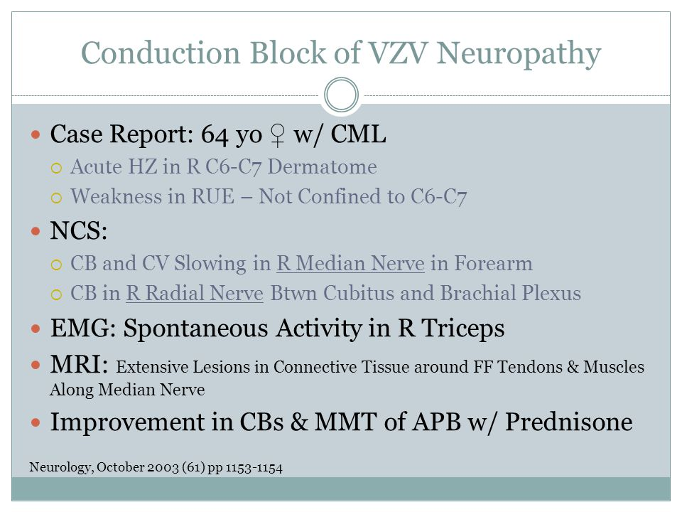 Conduction Block of VZV Neuropathy Case Report: 64 yo ♀ w/ CML  Acute HZ in R C6-C7 Dermatome  Weakness in RUE – Not Confined to C6-C7 NCS:  CB and CV Slowing in R Median Nerve in Forearm  CB in R Radial Nerve Btwn Cubitus and Brachial Plexus EMG: Spontaneous Activity in R Triceps MRI: Extensive Lesions in Connective Tissue around FF Tendons & Muscles Along Median Nerve Improvement in CBs & MMT of APB w/ Prednisone Neurology, October 2003 (61) pp 1153-1154