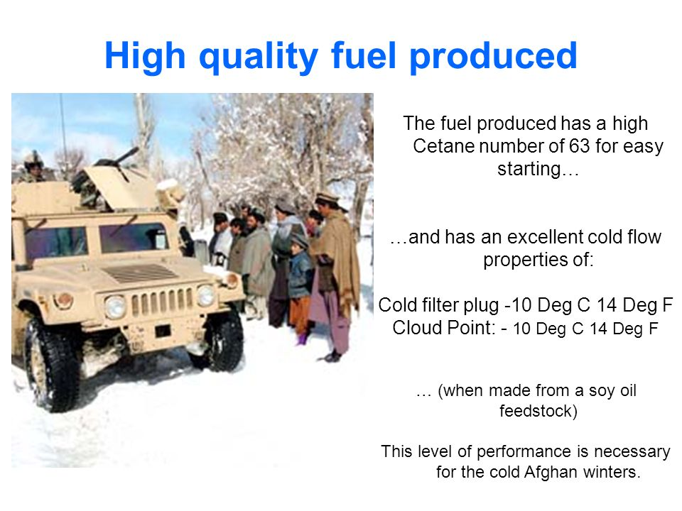 High quality fuel produced The fuel produced has a high Cetane number of 63 for easy starting… …and has an excellent cold flow properties of: Cold filter plug -10 Deg C 14 Deg F Cloud Point: - 10 Deg C 14 Deg F … (when made from a soy oil feedstock) This level of performance is necessary for the cold Afghan winters.