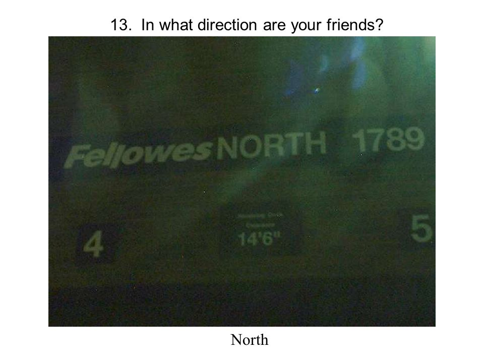 13. In what direction are your friends North