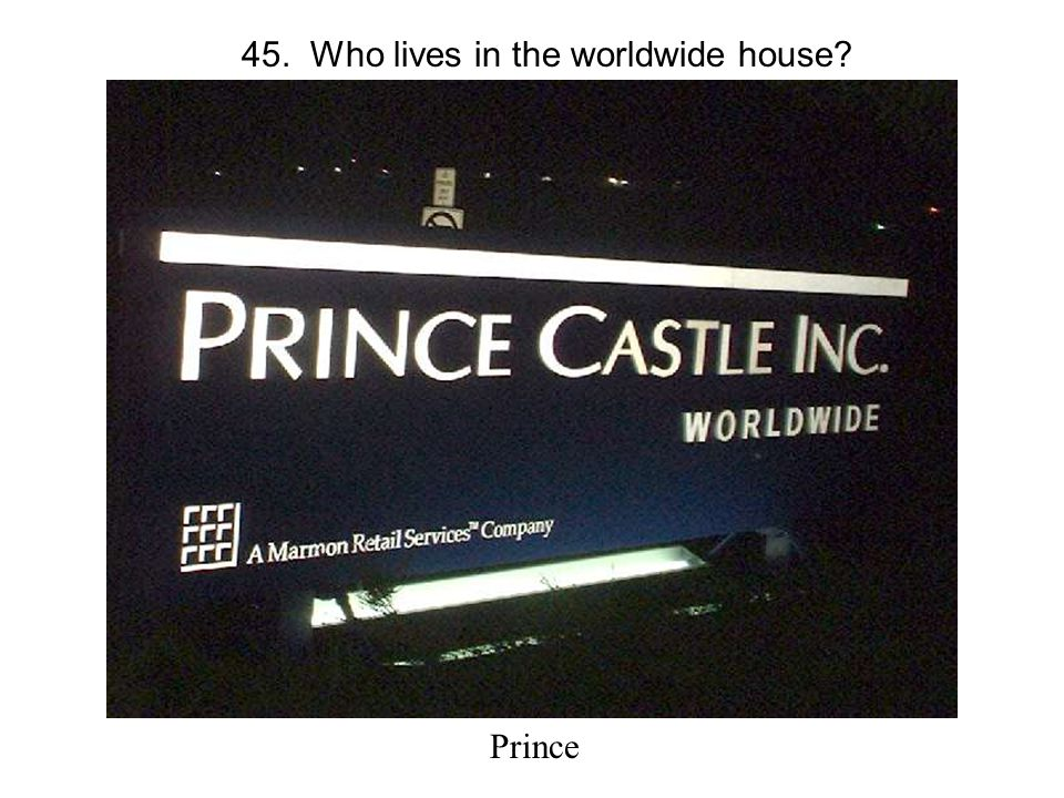 45. Who lives in the worldwide house Prince