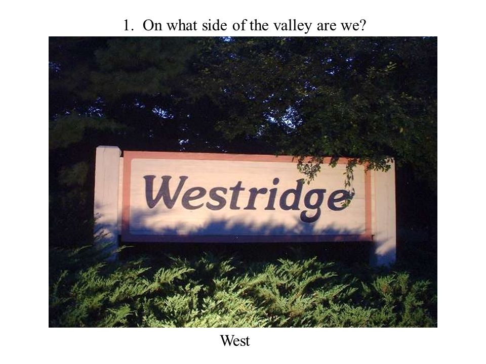 1. On what side of the valley are we West
