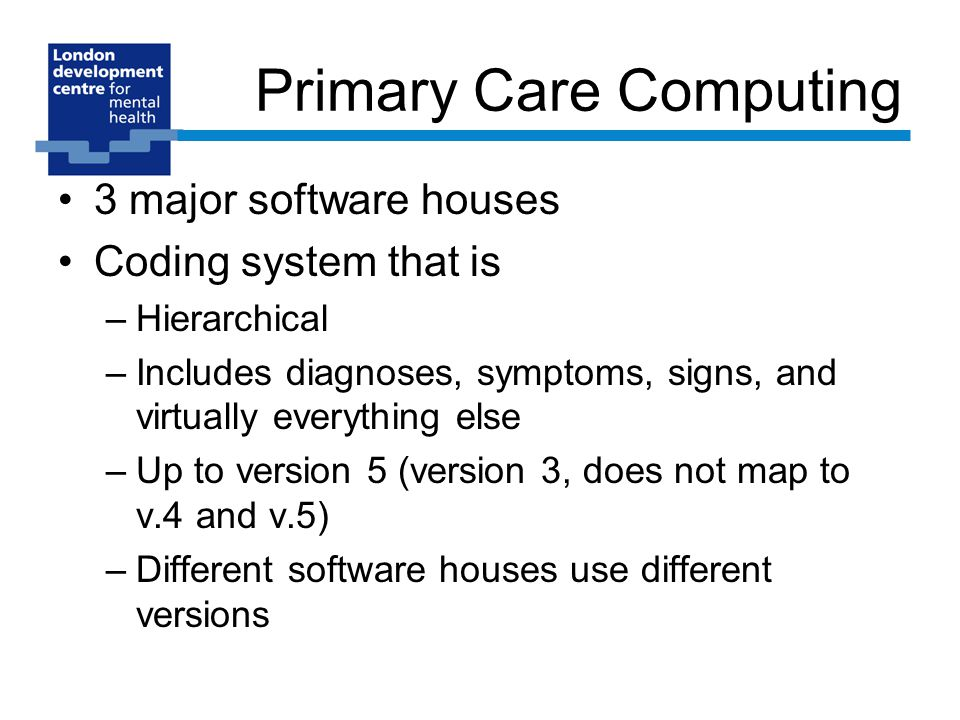 Primary Care Computing 3 major software houses Coding system that is –Hierarchical –Includes diagnoses, symptoms, signs, and virtually everything else –Up to version 5 (version 3, does not map to v.4 and v.5) –Different software houses use different versions