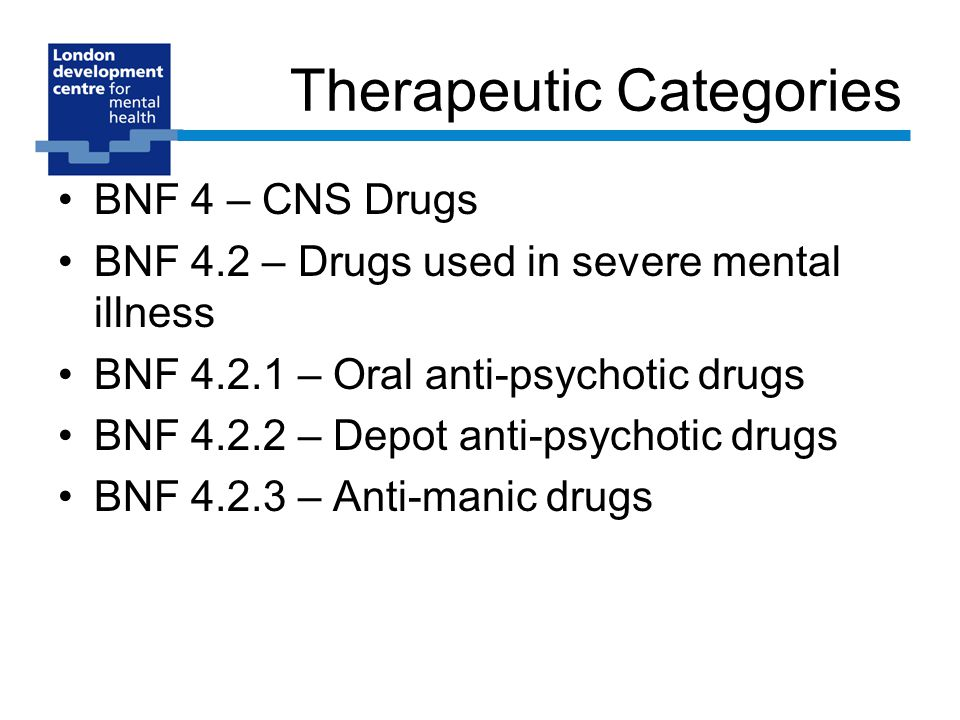 Therapeutic Categories BNF 4 – CNS Drugs BNF 4.2 – Drugs used in severe mental illness BNF – Oral anti-psychotic drugs BNF – Depot anti-psychotic drugs BNF – Anti-manic drugs