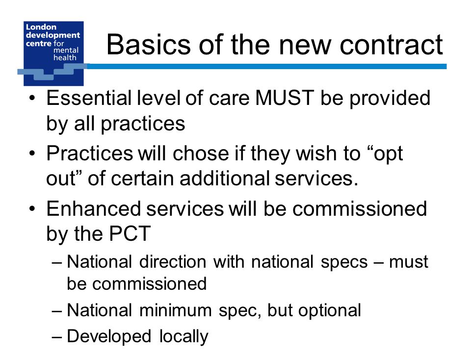 Basics of the new contract Essential level of care MUST be provided by all practices Practices will chose if they wish to opt out of certain additional services.