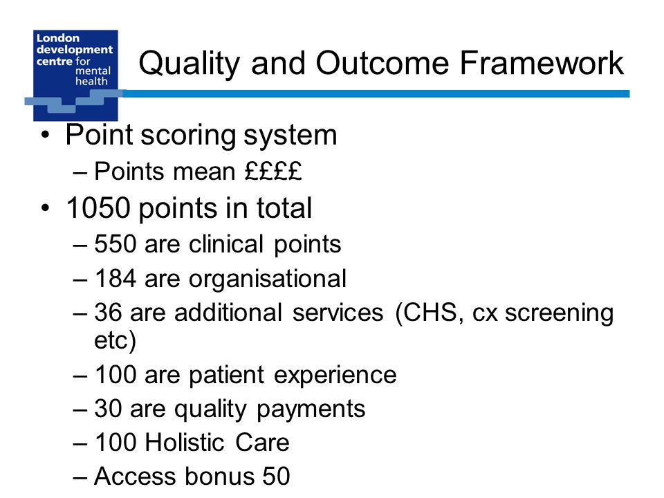 Quality and Outcome Framework Point scoring system –Points mean ££££ 1050 points in total –550 are clinical points –184 are organisational –36 are additional services (CHS, cx screening etc) –100 are patient experience –30 are quality payments –100 Holistic Care –Access bonus 50