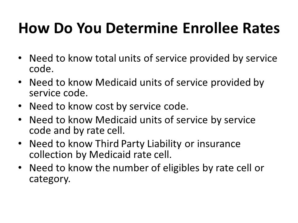 How Do You Determine Enrollee Rates Need to know total units of service provided by service code. Need to know Medicaid units of service provided by s
