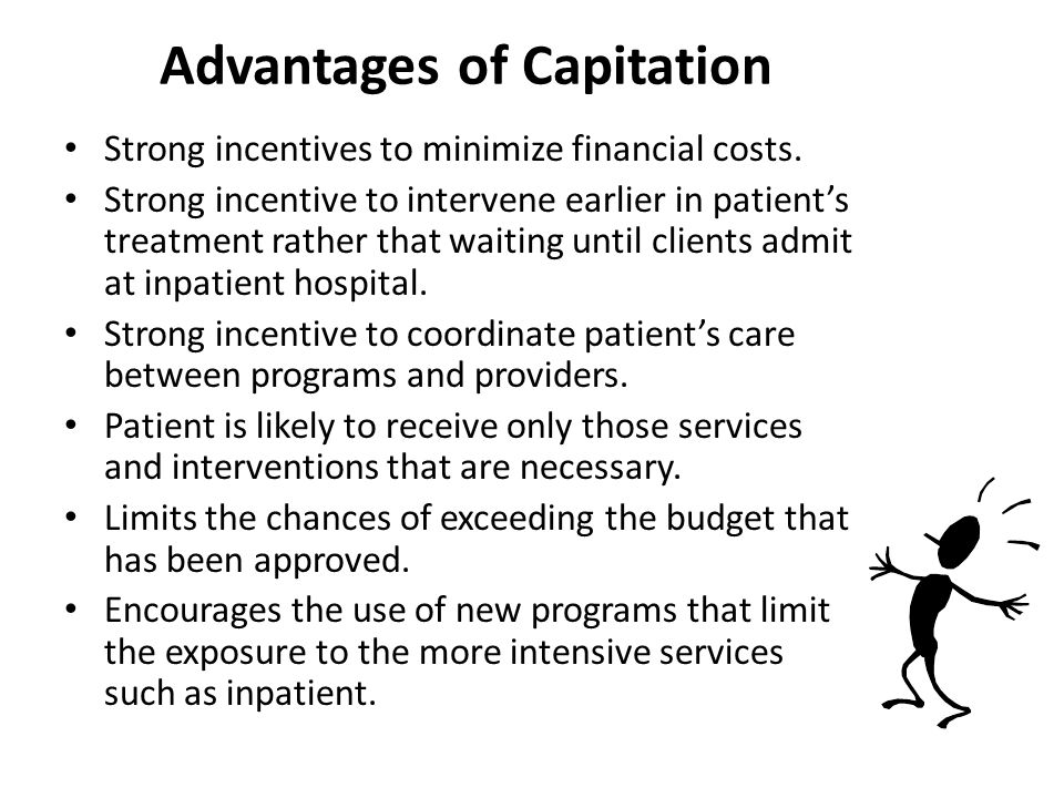 Advantages of Capitation Strong incentives to minimize financial costs. Strong incentive to intervene earlier in patient's treatment rather that waiti