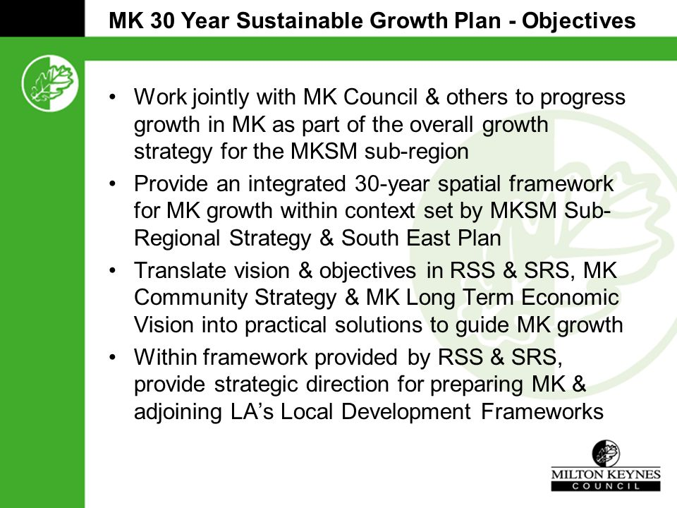 MK 30 Year Sustainable Growth Plan - Objectives Work jointly with MK Council & others to progress growth in MK as part of the overall growth strategy for the MKSM sub-region Provide an integrated 30-year spatial framework for MK growth within context set by MKSM Sub- Regional Strategy & South East Plan Translate vision & objectives in RSS & SRS, MK Community Strategy & MK Long Term Economic Vision into practical solutions to guide MK growth Within framework provided by RSS & SRS, provide strategic direction for preparing MK & adjoining LA's Local Development Frameworks