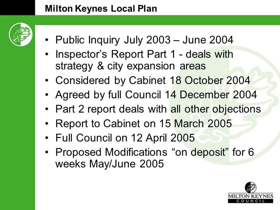 Milton Keynes Local Plan Public Inquiry July 2003 – June 2004 Inspector's Report Part 1 - deals with strategy & city expansion areas Considered by Cabinet 18 October 2004 Agreed by full Council 14 December 2004 Part 2 report deals with all other objections Report to Cabinet on 15 March 2005 Full Council on 12 April 2005 Proposed Modifications on deposit for 6 weeks May/June 2005