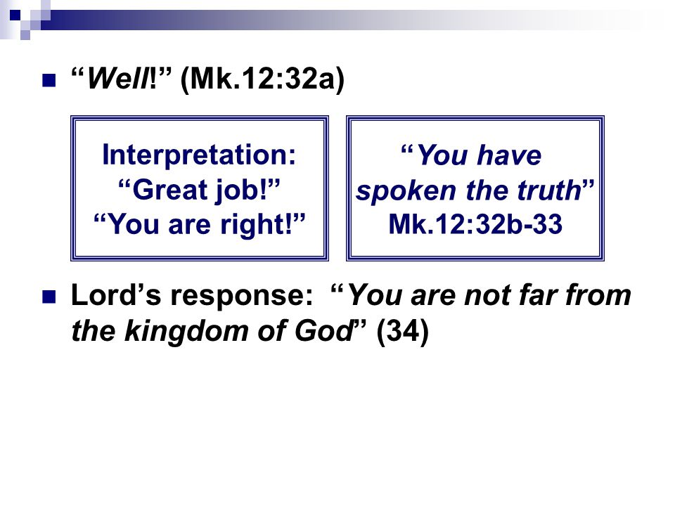 """""""Well!"""" (Mk.12:32a) Lord's response: """"You are not far from the kingdom of God"""" (34) Interpretation: """"Great job!"""" """"You are right!"""" """"You have spoken the"""