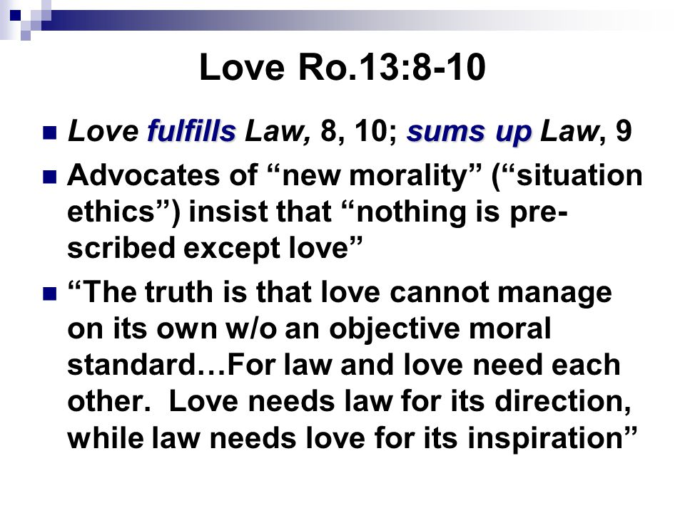 """Love Ro.13:8-10 fulfillssums up Love fulfills Law, 8, 10; sums up Law, 9 Advocates of """"new morality"""" (""""situation ethics"""") insist that """"nothing is pre-"""