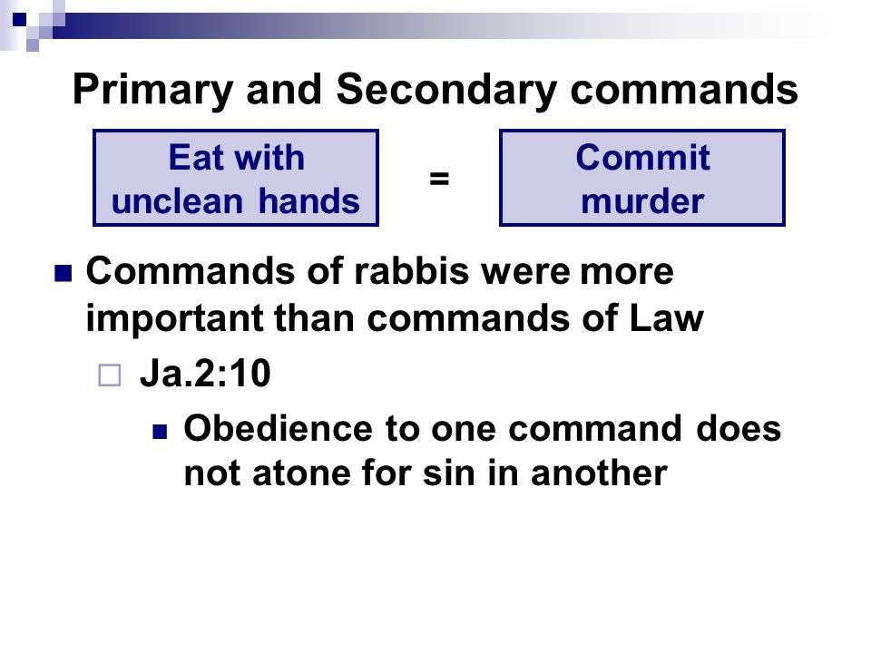 Primary and Secondary commands Commands of rabbis were more important than commands of Law  Ja.2:10 Obedience to one command does not atone for sin in another Eat with unclean hands Commit murder =