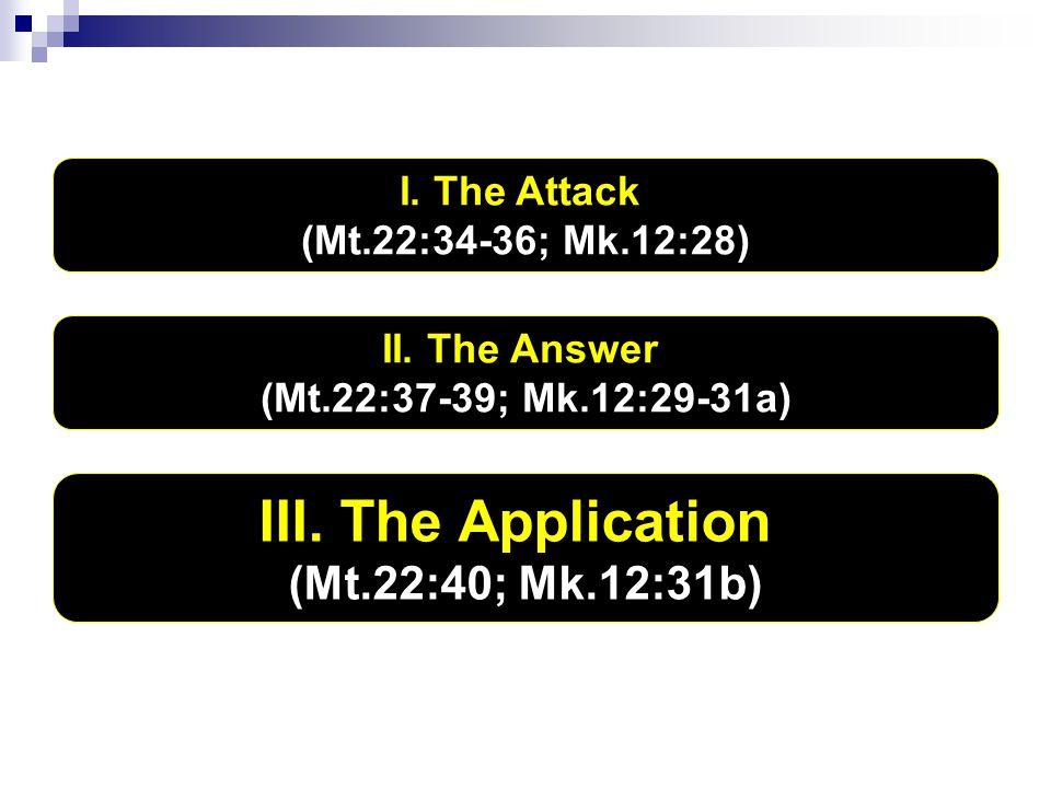 I. The Attack (Mt.22:34-36; Mk.12:28) II. The Answer (Mt.22:37-39; Mk.12:29-31a) III. The Application (Mt.22:40; Mk.12:31b)