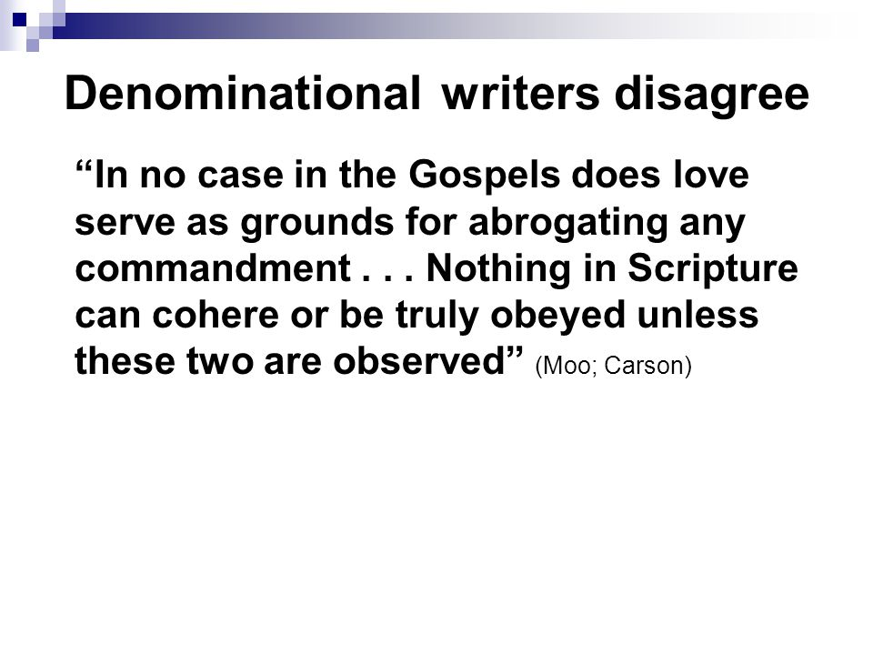 Denominational writers disagree In no case in the Gospels does love serve as grounds for abrogating any commandment...